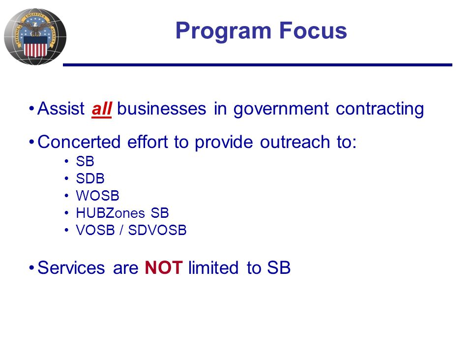 Program Focus Assist all businesses in government contracting Concerted effort to provide outreach to: SB SDB WOSB HUBZones SB VOSB / SDVOSB Services are NOT limited to SB