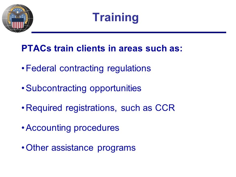 Training PTACs train clients in areas such as: Federal contracting regulations Subcontracting opportunities Required registrations, such as CCR Accounting procedures Other assistance programs