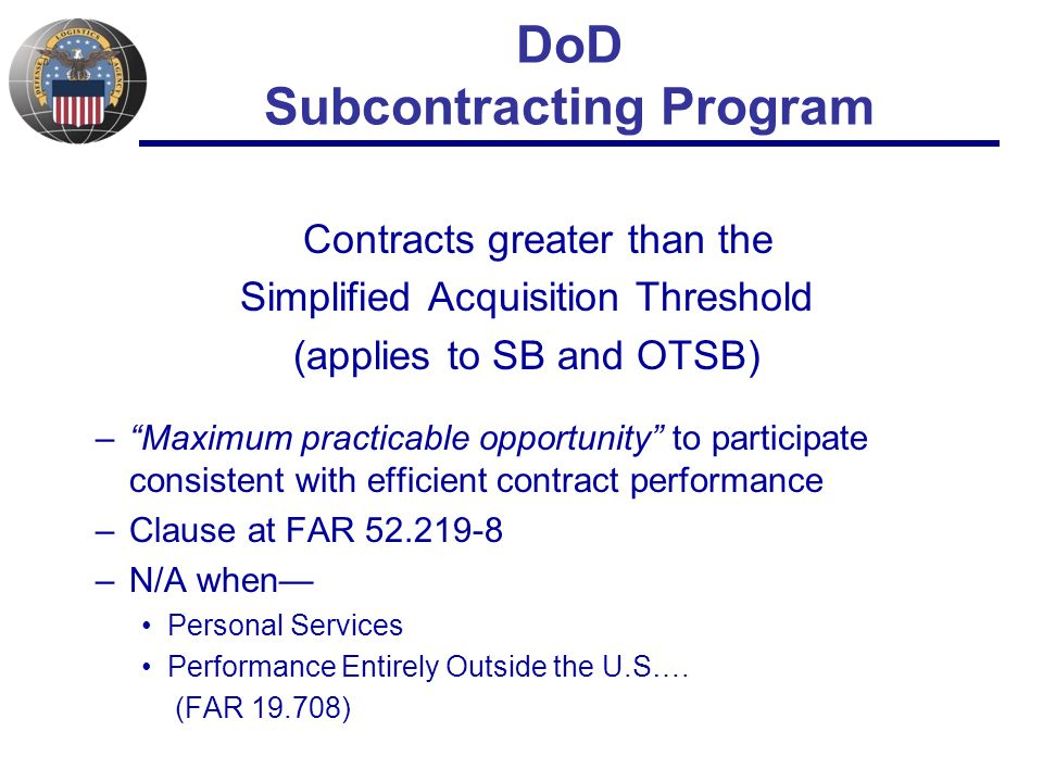 DoD Subcontracting Program Contracts greater than the Simplified Acquisition Threshold (applies to SB and OTSB) – Maximum practicable opportunity to participate consistent with efficient contract performance –Clause at FAR 52.219-8 –N/A when— Personal Services Performance Entirely Outside the U.S….