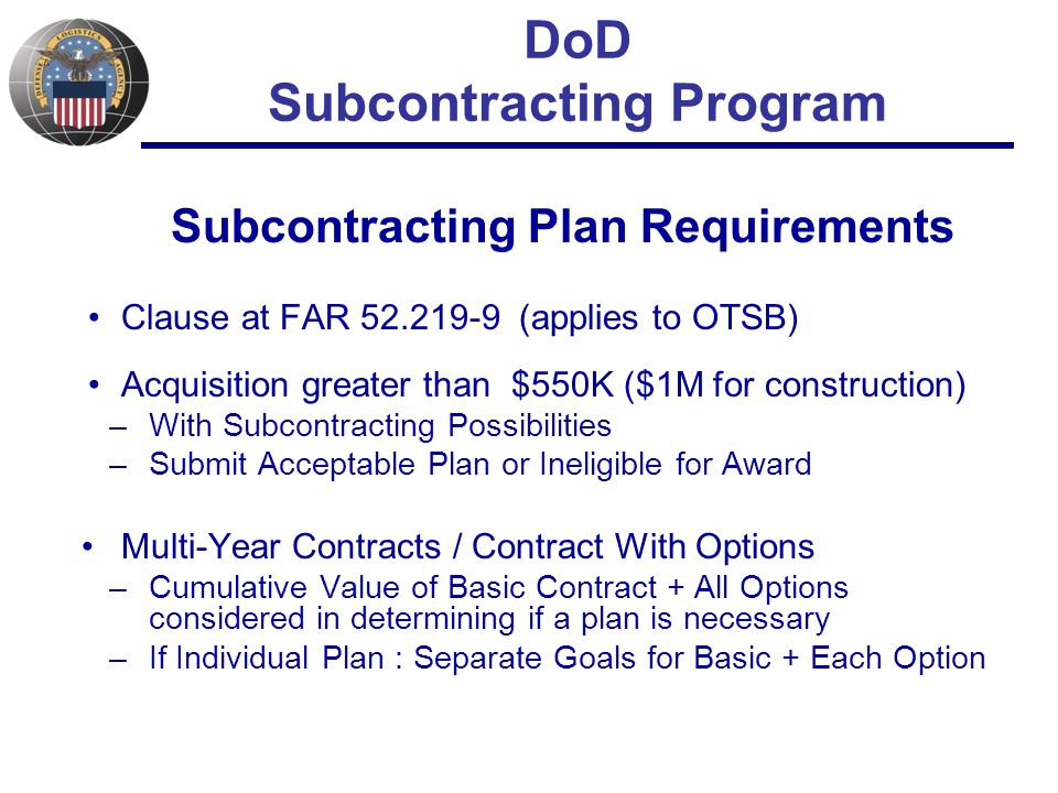 DoD Subcontracting Program Subcontracting Plan Requirements Clause at FAR 52.219-9 (applies to OTSB) Acquisition greater than $550K ($1M for construction) –With Subcontracting Possibilities –Submit Acceptable Plan or Ineligible for Award Multi-Year Contracts / Contract With Options –Cumulative Value of Basic Contract + All Options considered in determining if a plan is necessary –If Individual Plan : Separate Goals for Basic + Each Option