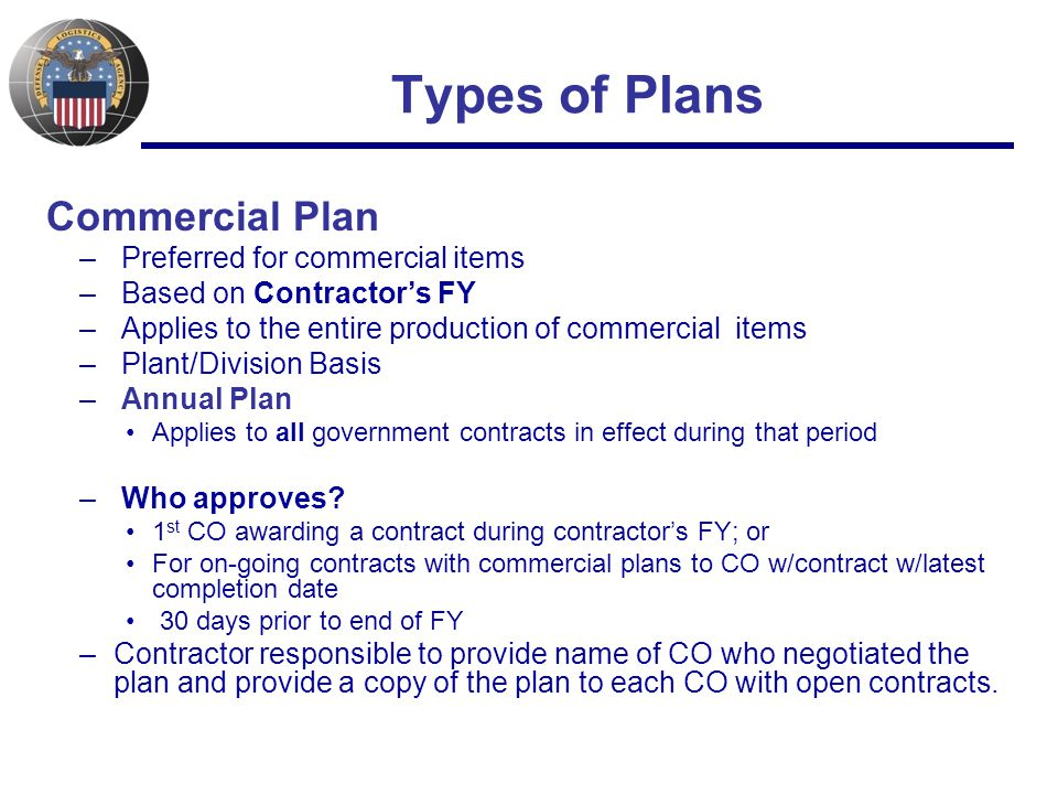 Types of Plans Commercial Plan – Preferred for commercial items – Based on Contractor's FY – Applies to the entire production of commercial items – Plant/Division Basis – Annual Plan Applies to all government contracts in effect during that period – Who approves.