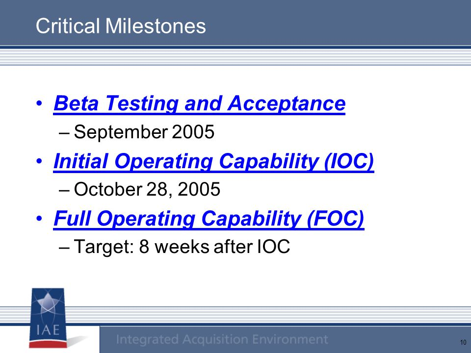 10 Critical Milestones Beta Testing and Acceptance –September 2005 Initial Operating Capability (IOC) –October 28, 2005 Full Operating Capability (FOC