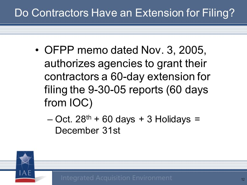 12 Do Contractors Have an Extension for Filing? OFPP memo dated Nov. 3, 2005, authorizes agencies to grant their contractors a 60-day extension for fi