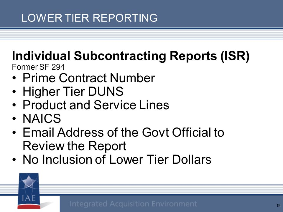 18 LOWER TIER REPORTING Individual Subcontracting Reports (ISR) Former SF 294 Prime Contract Number Higher Tier DUNS Product and Service Lines NAICS E