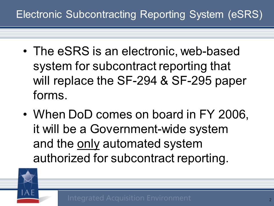 2 Electronic Subcontracting Reporting System (eSRS) The eSRS is an electronic, web-based system for subcontract reporting that will replace the SF-294 & SF-295 paper forms.