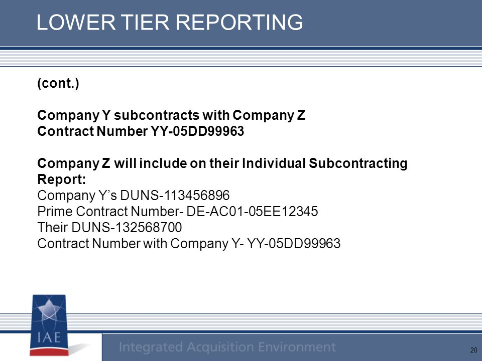 20 LOWER TIER REPORTING (cont.) Company Y subcontracts with Company Z Contract Number YY-05DD99963 Company Z will include on their Individual Subcontracting Report: Company Y's DUNS-113456896 Prime Contract Number- DE-AC01-05EE12345 Their DUNS-132568700 Contract Number with Company Y- YY-05DD99963