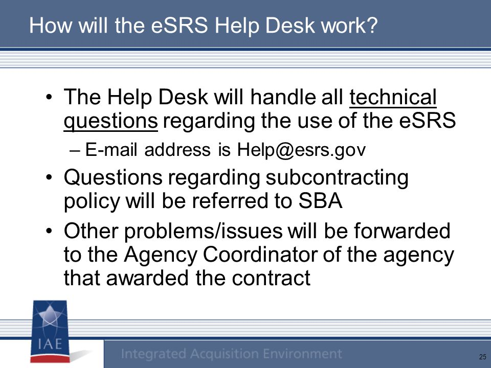 25 How will the eSRS Help Desk work? The Help Desk will handle all technical questions regarding the use of the eSRS –E-mail address is Help@esrs.gov