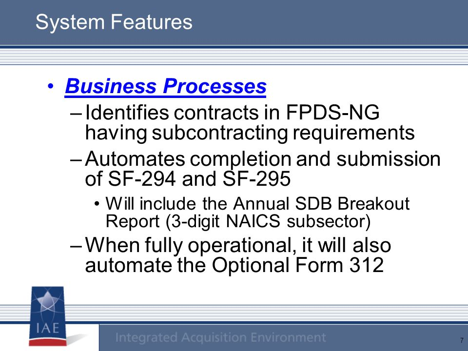 7 System Features Business Processes –Identifies contracts in FPDS-NG having subcontracting requirements –Automates completion and submission of SF-29