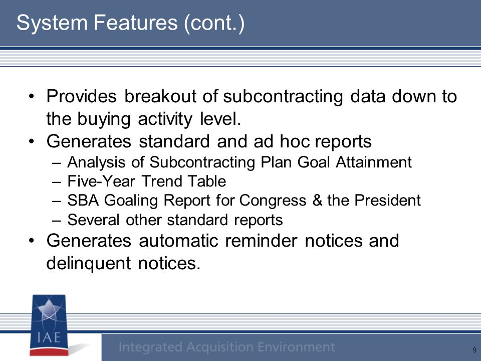 9 System Features (cont.) Provides breakout of subcontracting data down to the buying activity level.