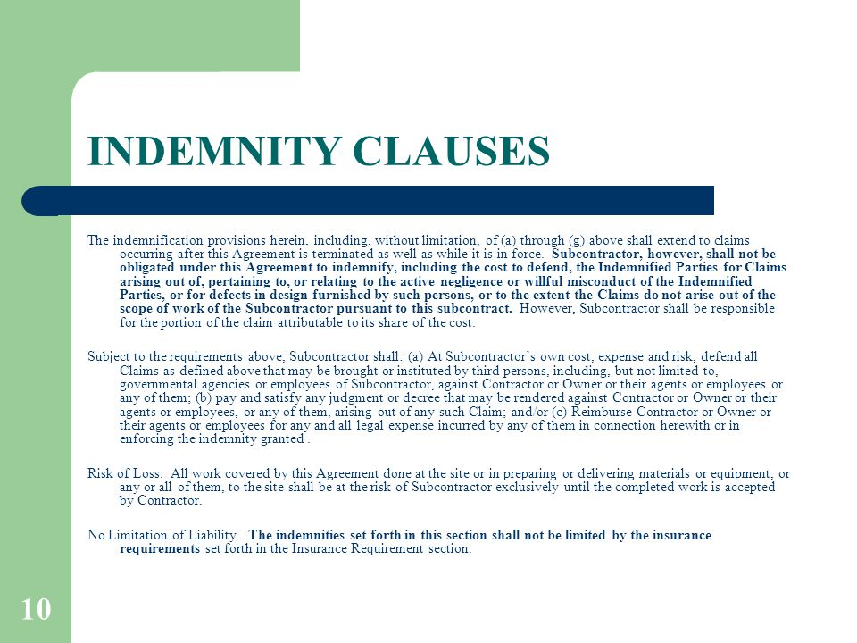 10 INDEMNITY CLAUSES The indemnification provisions herein, including, without limitation, of (a) through (g) above shall extend to claims occurring after this Agreement is terminated as well as while it is in force.