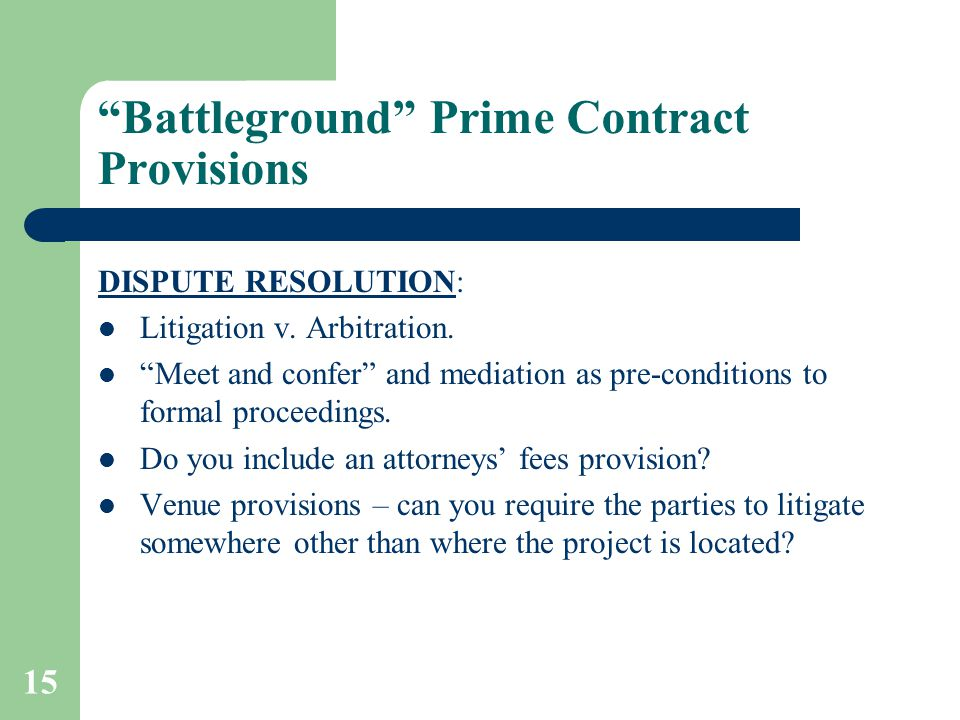 "15 ""Battleground"" Prime Contract Provisions DISPUTE RESOLUTION: Litigation v. Arbitration. ""Meet and confer"" and mediation as pre-conditions to formal"
