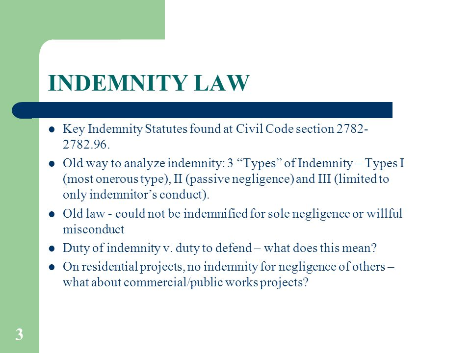 "3 INDEMNITY LAW Key Indemnity Statutes found at Civil Code section 2782- 2782.96. Old way to analyze indemnity: 3 ""Types"" of Indemnity – Types I (most"