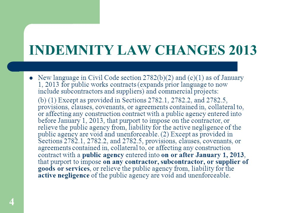 4 INDEMNITY LAW CHANGES 2013 New language in Civil Code section 2782(b)(2) and (c)(1) as of January 1, 2013 for public works contracts (expands prior