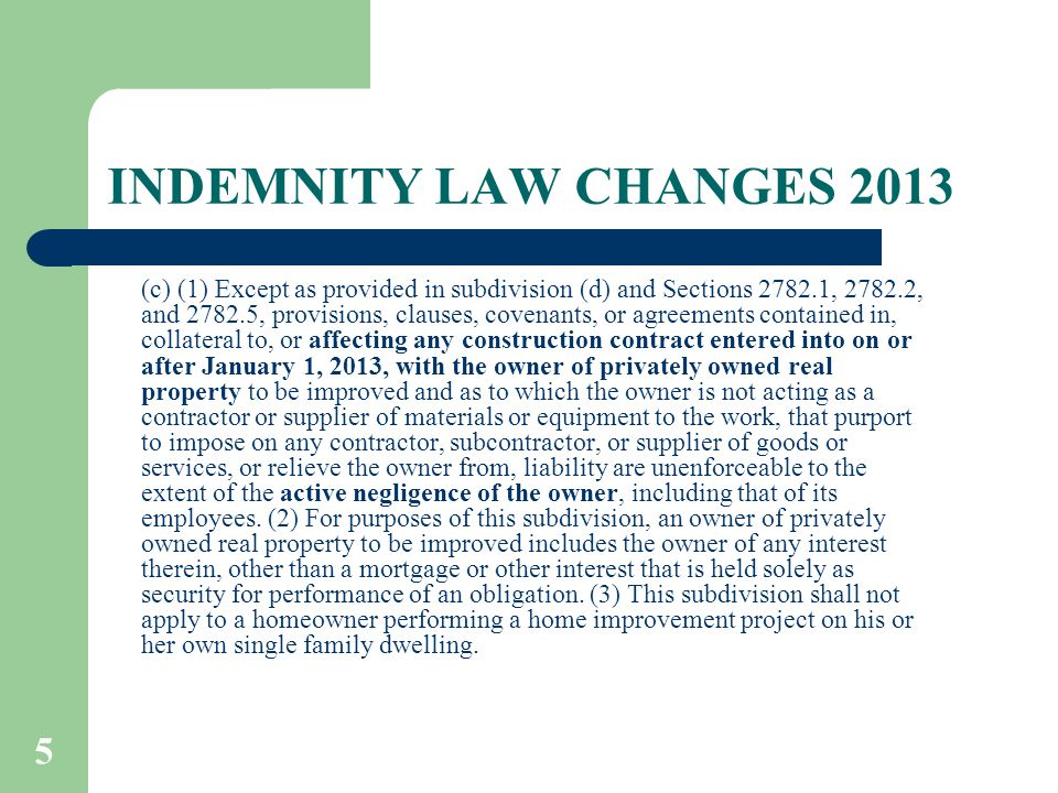 5 INDEMNITY LAW CHANGES 2013 (c) (1) Except as provided in subdivision (d) and Sections 2782.1, 2782.2, and 2782.5, provisions, clauses, covenants, or agreements contained in, collateral to, or affecting any construction contract entered into on or after January 1, 2013, with the owner of privately owned real property to be improved and as to which the owner is not acting as a contractor or supplier of materials or equipment to the work, that purport to impose on any contractor, subcontractor, or supplier of goods or services, or relieve the owner from, liability are unenforceable to the extent of the active negligence of the owner, including that of its employees.