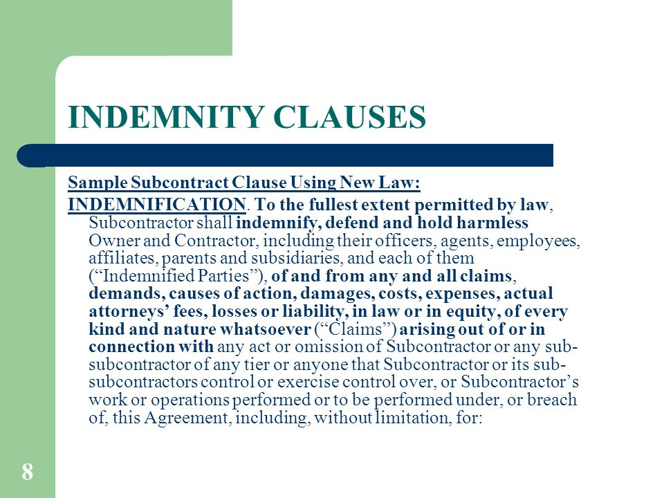 8 INDEMNITY CLAUSES Sample Subcontract Clause Using New Law: INDEMNIFICATION. To the fullest extent permitted by law, Subcontractor shall indemnify, d
