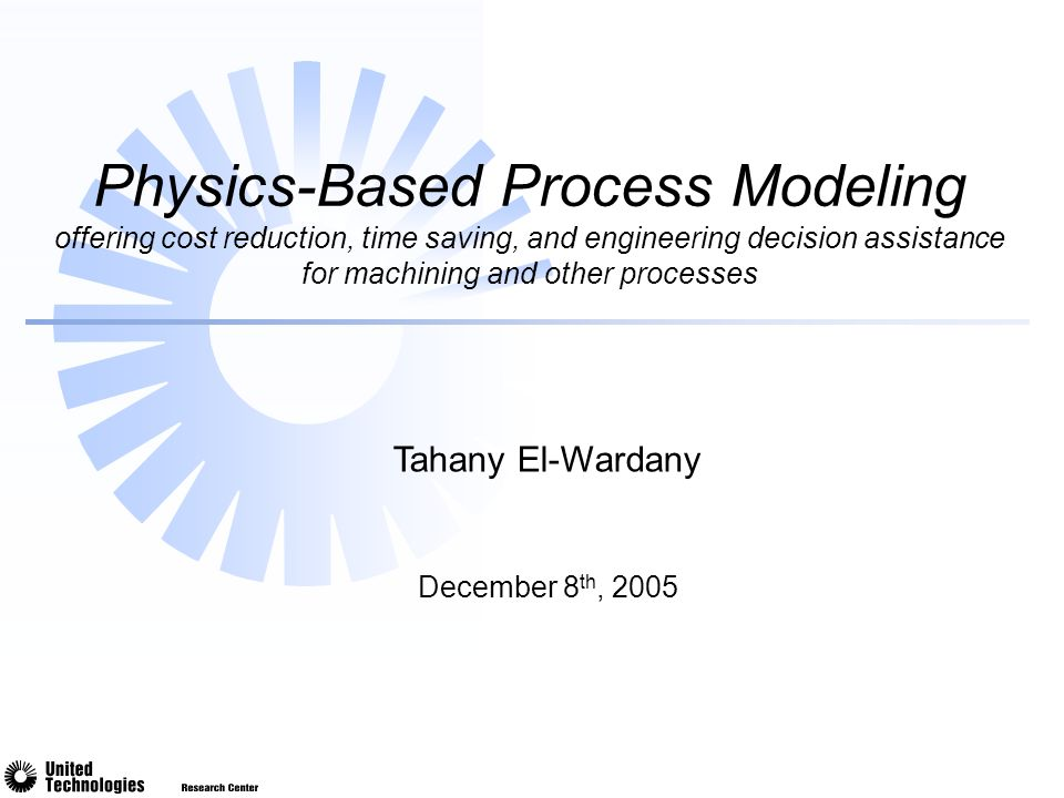 December 8 th, 2005 Physics-Based Process Modeling offering cost reduction, time saving, and engineering decision assistance for machining and other processes Tahany El-Wardany