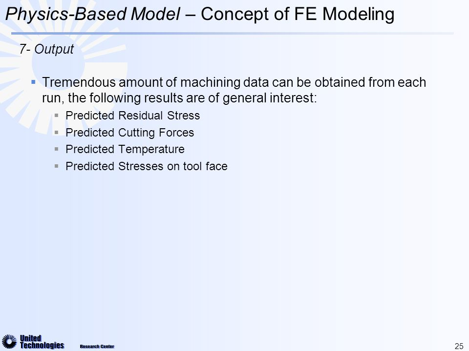 25  Tremendous amount of machining data can be obtained from each run, the following results are of general interest:  Predicted Residual Stress  Predicted Cutting Forces  Predicted Temperature  Predicted Stresses on tool face Physics-Based Model – Concept of FE Modeling 7- Output