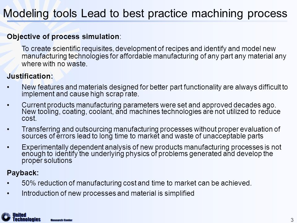 4 Why Process Modeling  Process Simulation provides fundamental understanding of the relationships between process variables :  Optimal range of cutting parameters  Chip morphology and cutting forces  Development of temperatures and stresses  Influence of tool wear and premature tool failure  Dynamics of the tool/workpiece/machine system  Workpiece surface integrity and residual stress  Process simulation reduce number of iterations and results in a substantial cost savings