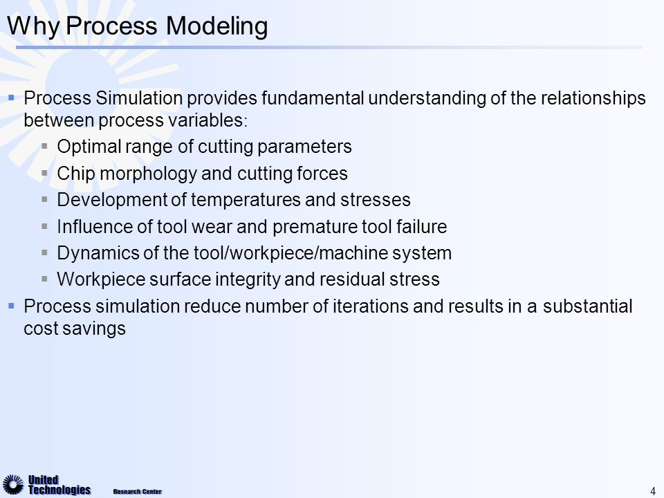 4 Why Process Modeling  Process Simulation provides fundamental understanding of the relationships between process variables :  Optimal range of cutting parameters  Chip morphology and cutting forces  Development of temperatures and stresses  Influence of tool wear and premature tool failure  Dynamics of the tool/workpiece/machine system  Workpiece surface integrity and residual stress  Process simulation reduce number of iterations and results in a substantial cost savings