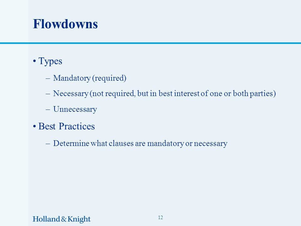 Flowdowns Types –Mandatory (required) –Necessary (not required, but in best interest of one or both parties) –Unnecessary Best Practices –Determine what clauses are mandatory or necessary 12
