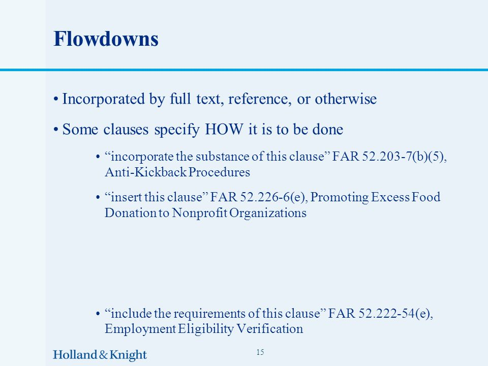 Flowdowns Incorporated by full text, reference, or otherwise Some clauses specify HOW it is to be done incorporate the substance of this clause FAR 52.203-7(b)(5), Anti-Kickback Procedures insert this clause FAR 52.226-6(e), Promoting Excess Food Donation to Nonprofit Organizations include the requirements of this clause FAR 52.222-54(e), Employment Eligibility Verification include a clause containing all the provisions of this clause FAR 52.214-26(e) 15