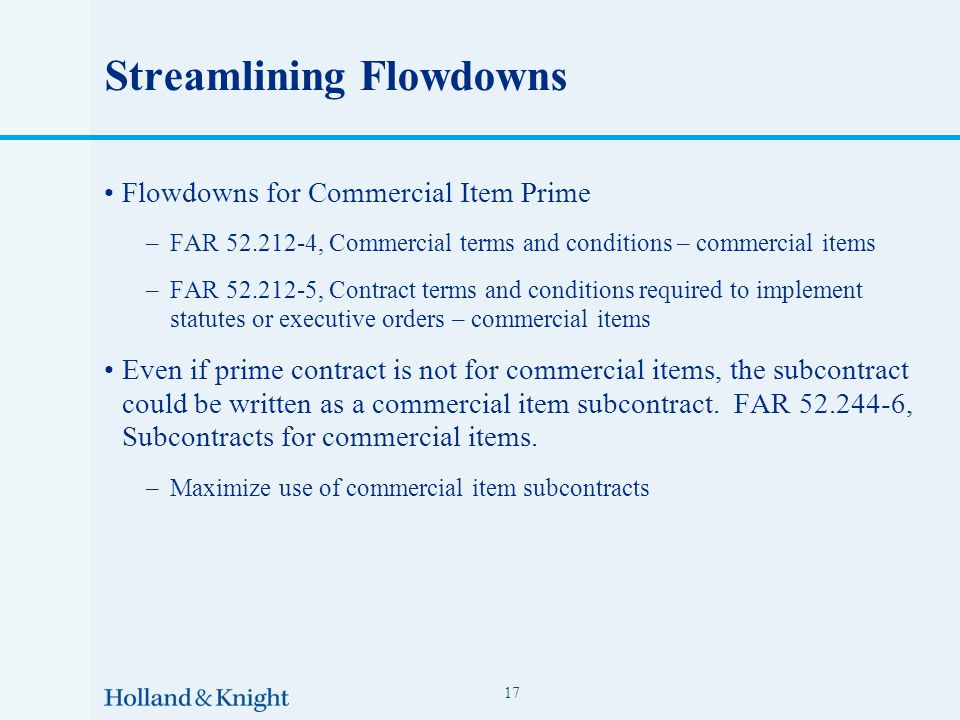 Streamlining Flowdowns Flowdowns for Commercial Item Prime –FAR 52.212-4, Commercial terms and conditions – commercial items –FAR 52.212-5, Contract terms and conditions required to implement statutes or executive orders – commercial items Even if prime contract is not for commercial items, the subcontract could be written as a commercial item subcontract.
