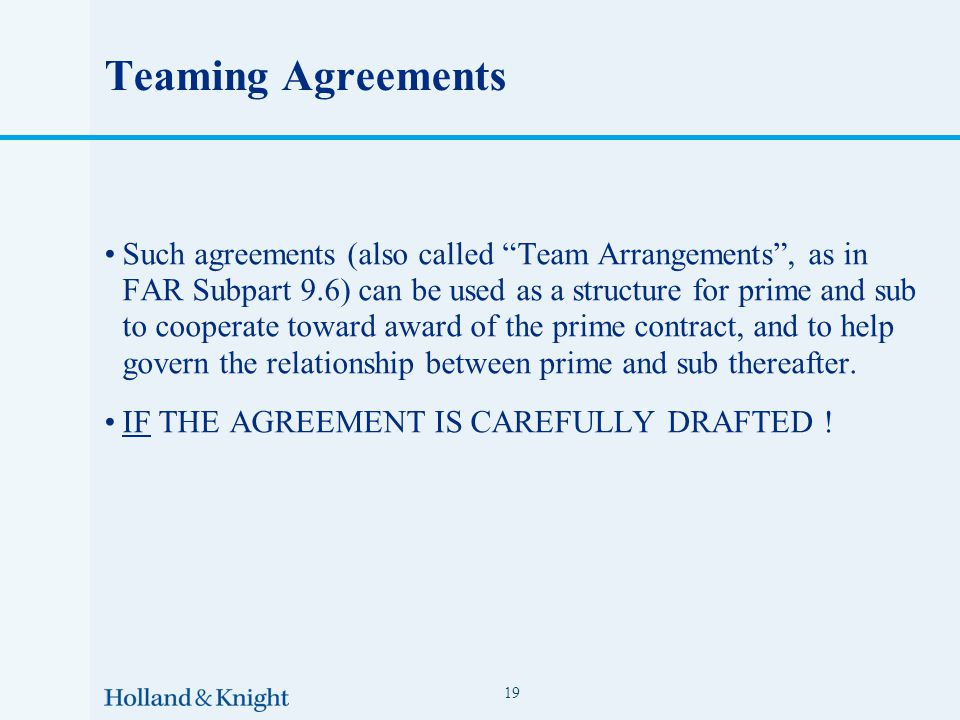 Teaming Agreements Such agreements (also called Team Arrangements , as in FAR Subpart 9.6) can be used as a structure for prime and sub to cooperate toward award of the prime contract, and to help govern the relationship between prime and sub thereafter.