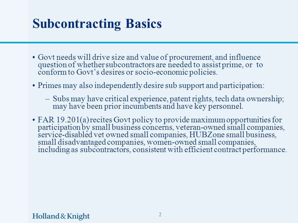 Subcontracting Basics Govt needs will drive size and value of procurement, and influence question of whether subcontractors are needed to assist prime, or to conform to Govt's desires or socio-economic policies.
