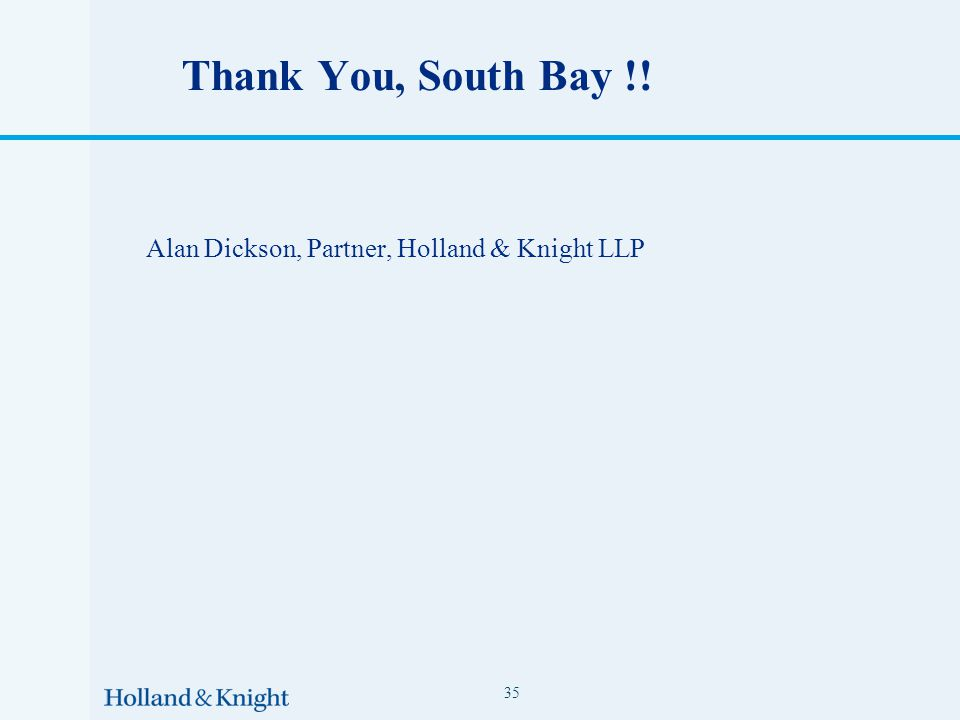 Thank You, South Bay !! Alan Dickson, Partner, Holland & Knight LLP 35