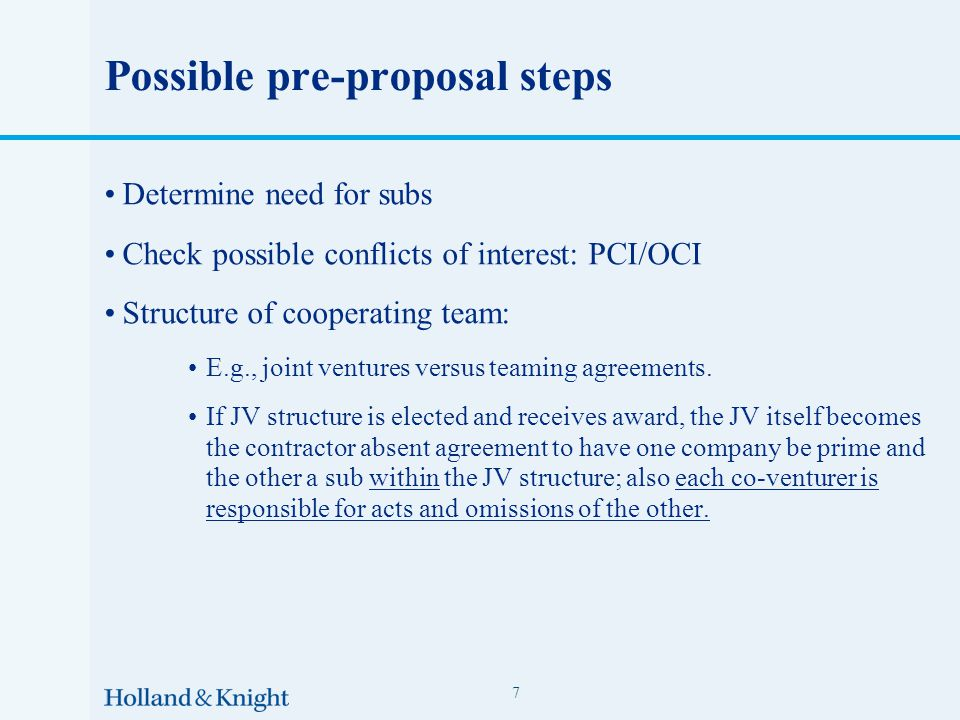Possible pre-proposal steps Determine need for subs Check possible conflicts of interest: PCI/OCI Structure of cooperating team: E.g., joint ventures versus teaming agreements.