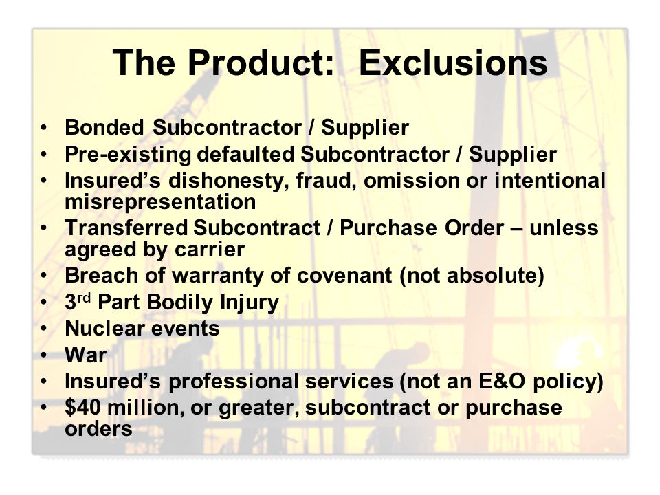 The Product: Exclusions Bonded Subcontractor / Supplier Pre-existing defaulted Subcontractor / Supplier Insured's dishonesty, fraud, omission or inten