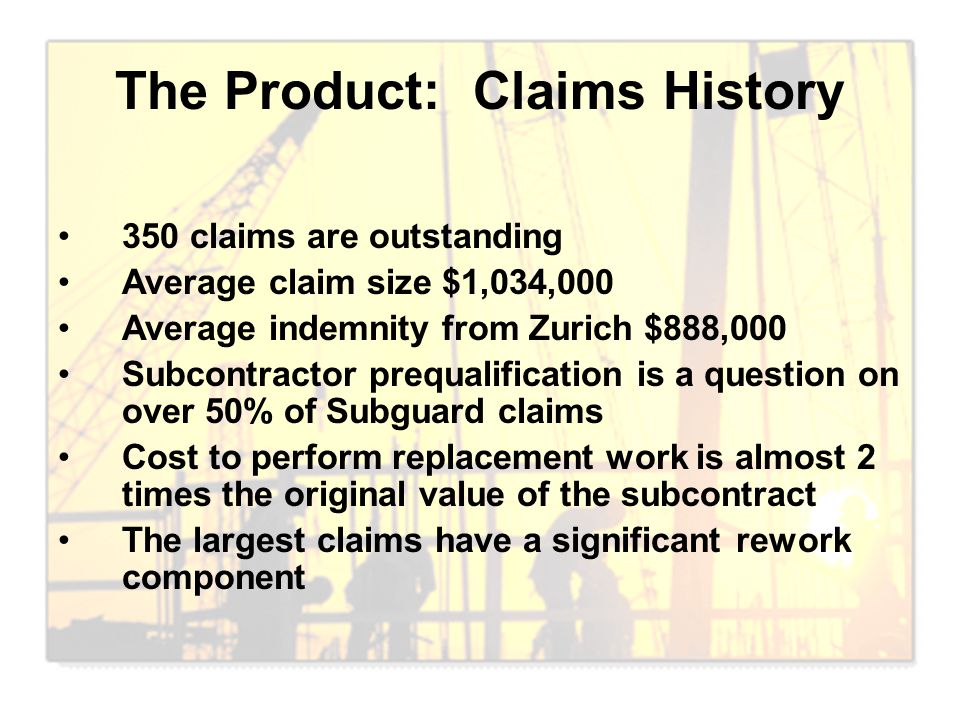 The Product: Claims History 350 claims are outstanding Average claim size $1,034,000 Average indemnity from Zurich $888,000 Subcontractor prequalifica