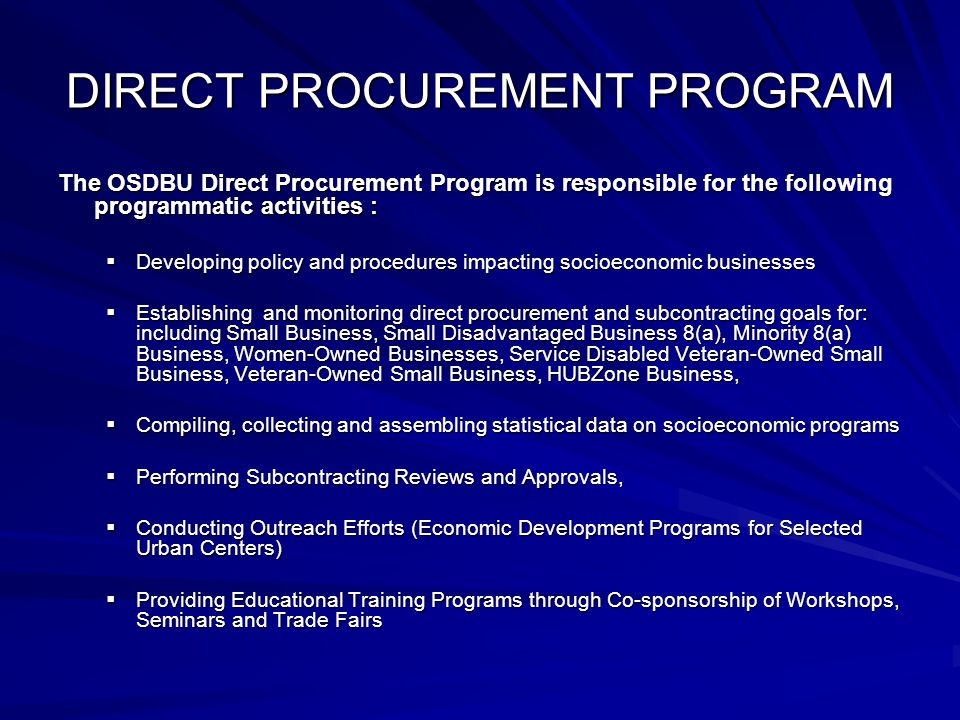 DIRECT PROCUREMENT PROGRAM The OSDBU Direct Procurement Program is responsible for the following programmatic activities :  Developing policy and procedures impacting socioeconomic businesses  Establishing and monitoring direct procurement and subcontracting goals for: including Small Business, Small Disadvantaged Business 8(a), Minority 8(a) Business, Women-Owned Businesses, Service Disabled Veteran-Owned Small Business, Veteran-Owned Small Business, HUBZone Business,  Compiling, collecting and assembling statistical data on socioeconomic programs  Performing Subcontracting Reviews and Approvals,  Conducting Outreach Efforts (Economic Development Programs for Selected Urban Centers)  Providing Educational Training Programs through Co-sponsorship of Workshops, Seminars and Trade Fairs