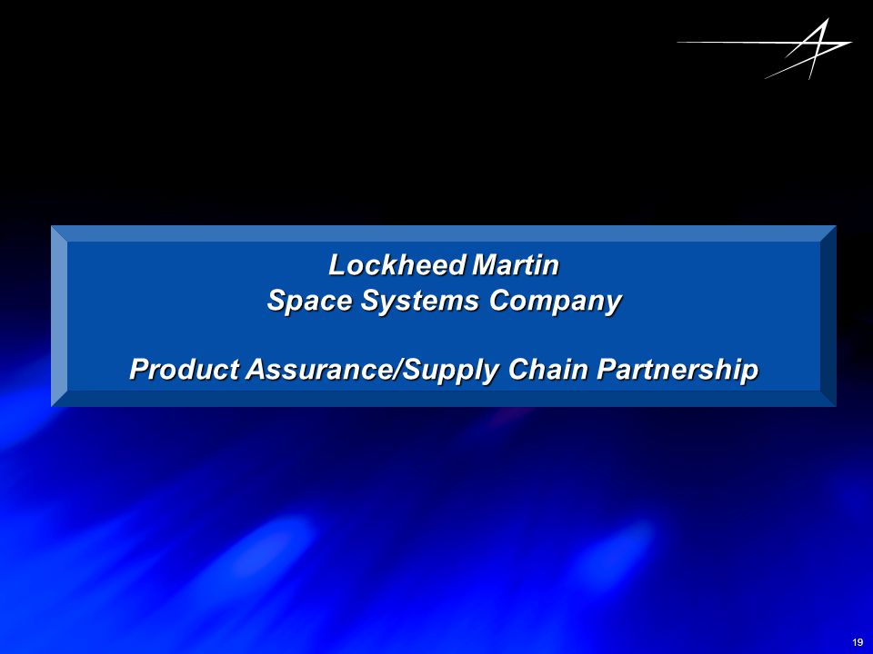 19 Lockheed Martin Space Systems Company Product Assurance/Supply Chain Partnership