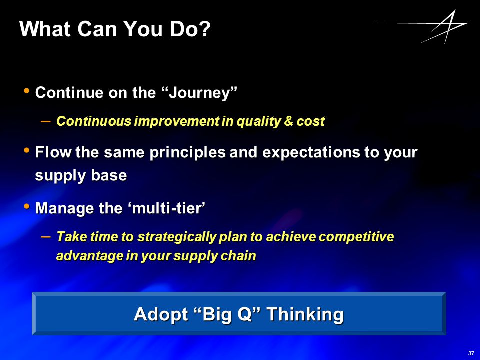 "37 What Can You Do? Continue on the ""Journey"" Continue on the ""Journey"" – Continuous improvement in quality & cost Flow the same principles and expect"