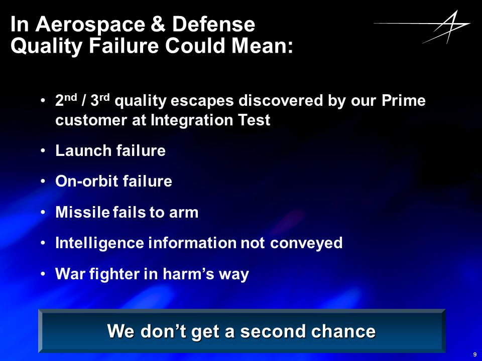9 In Aerospace & Defense Quality Failure Could Mean: 2 nd / 3 rd quality escapes discovered by our Prime customer at Integration Test Launch failure O