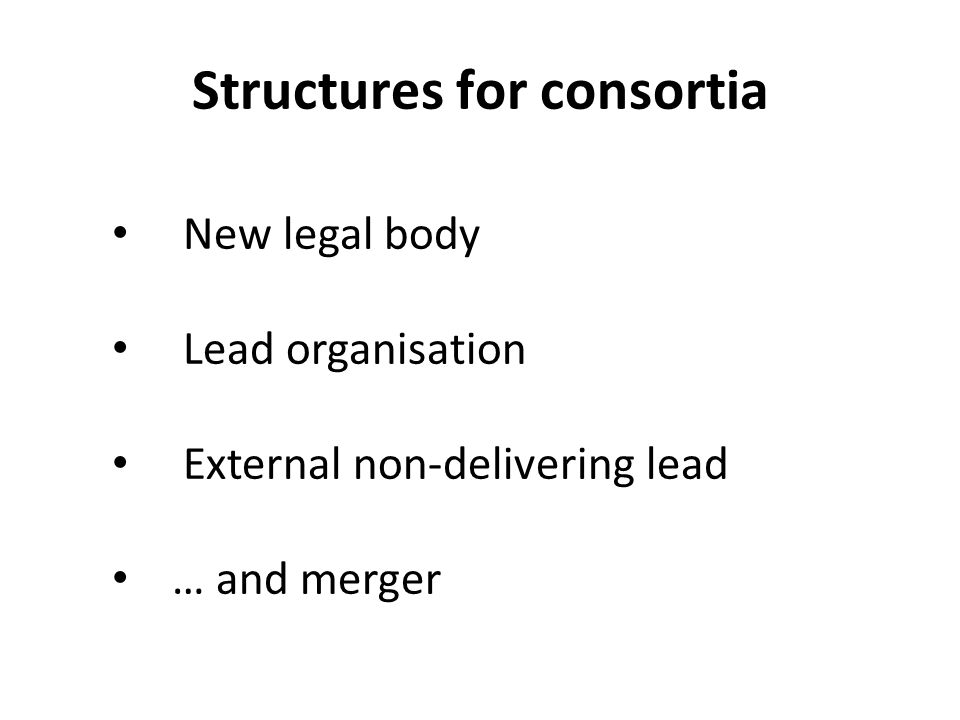 Structures for consortia New legal body Lead organisation External non-delivering lead … and merger