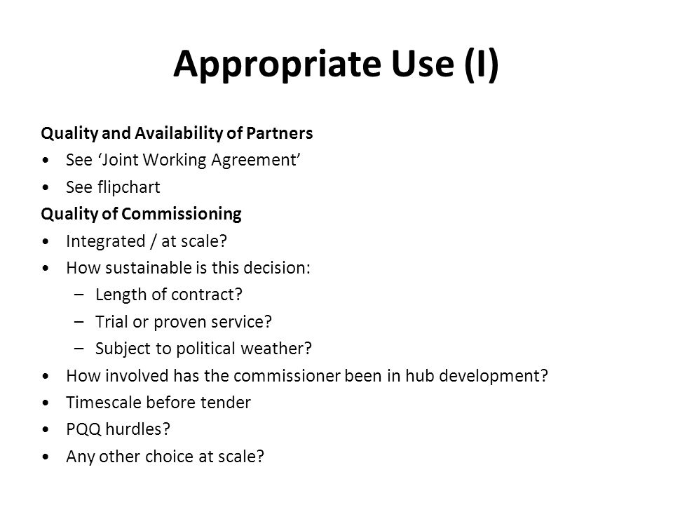 Appropriate Use (I) Quality and Availability of Partners See 'Joint Working Agreement' See flipchart Quality of Commissioning Integrated / at scale.