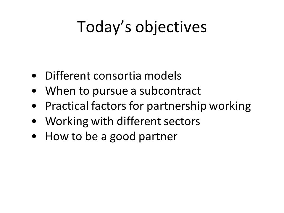 Today's objectives Different consortia models When to pursue a subcontract Practical factors for partnership working Working with different sectors How to be a good partner