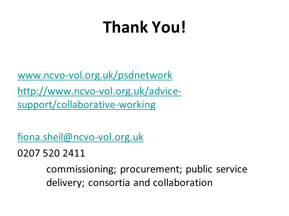 Thank You! www.ncvo-vol.org.uk/psdnetwork http://www.ncvo-vol.org.uk/advice- support/collaborative-working fiona.sheil@ncvo-vol.org.uk 0207 520 2411 c