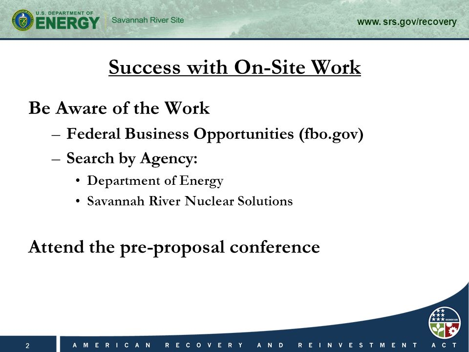 www. srs.gov/recovery 2 Success with On-Site Work Be Aware of the Work –Federal Business Opportunities (fbo.gov) –Search by Agency: Department of Ener