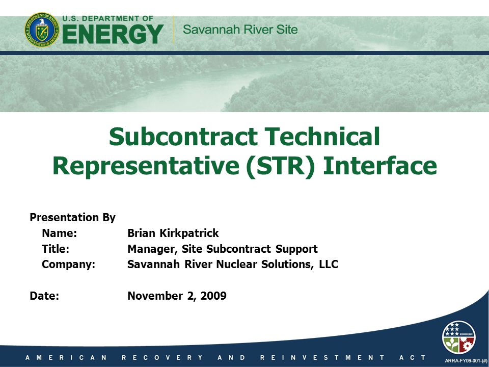 ARRA-FY09-001-(#) Presentation By Name:Brian Kirkpatrick Title:Manager, Site Subcontract Support Company:Savannah River Nuclear Solutions, LLC Date:November 2, 2009 Subcontract Technical Representative (STR) Interface
