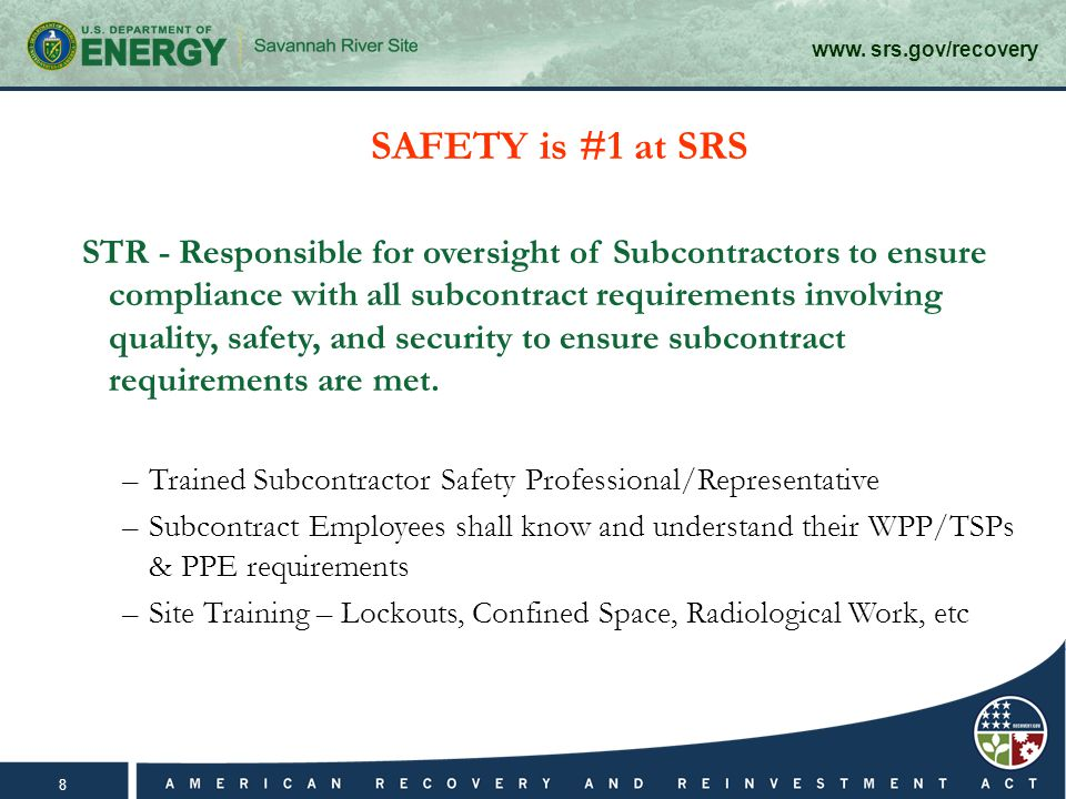www. srs.gov/recovery 8 SAFETY is #1 at SRS STR - Responsible for oversight of Subcontractors to ensure compliance with all subcontract requirements i