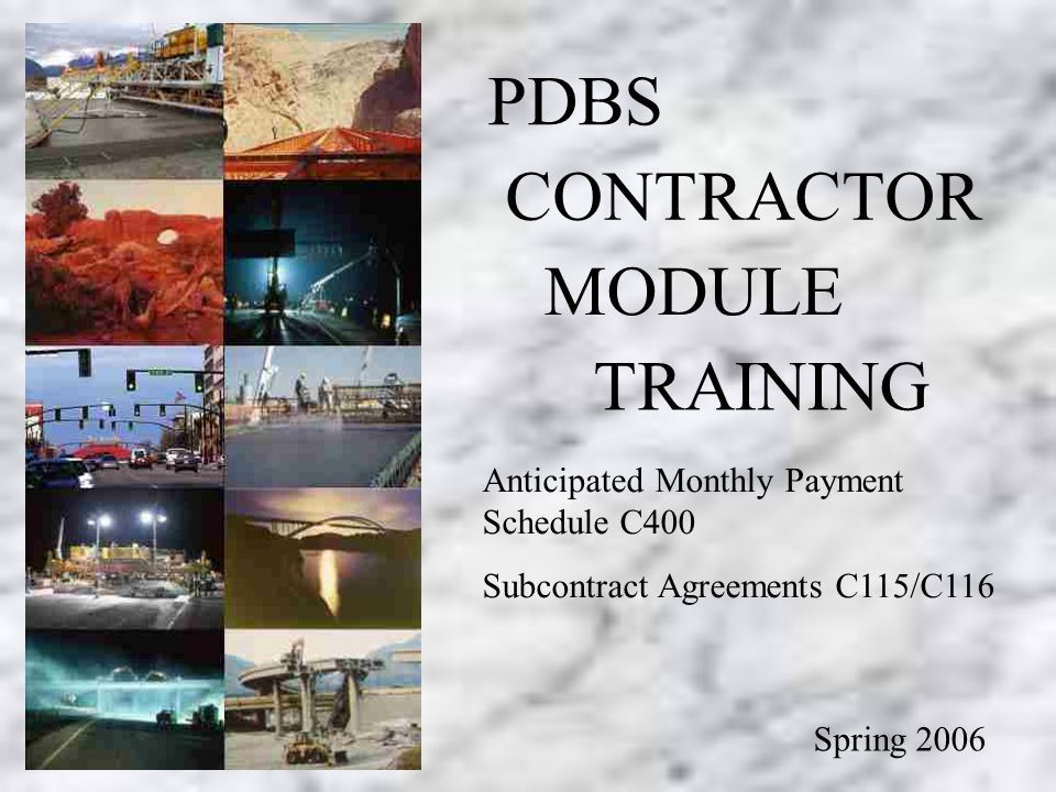 Contractor Module Training ( C-400 & Subcontract Agreements PDBS CONTRACTOR MODULE TRAINING Spring 2006 Anticipated Monthly Payment Schedule C400 Subcontract Agreements C115/C116