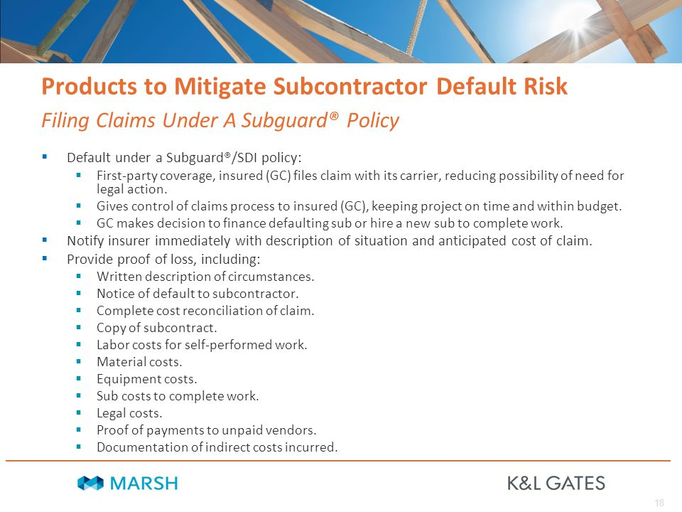 18 Products to Mitigate Subcontractor Default Risk  Default under a Subguard®/SDI policy:  First-party coverage, insured (GC) files claim with its carrier, reducing possibility of need for legal action.