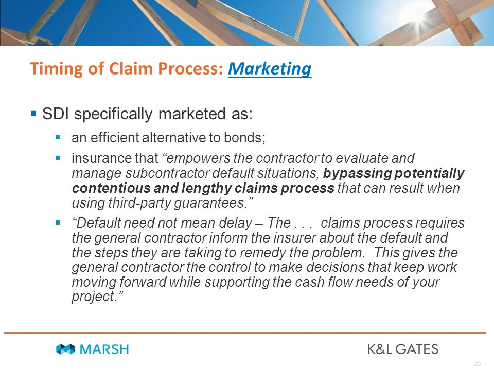 25 Timing of Claim Process: Marketing  SDI specifically marketed as:  an efficient alternative to bonds;  insurance that empowers the contractor to evaluate and manage subcontractor default situations, bypassing potentially contentious and lengthy claims process that can result when using third-party guarantees.  Default need not mean delay – The...
