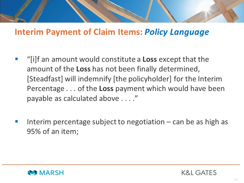 34 Interim Payment of Claim Items: Policy Language  [i]f an amount would constitute a Loss except that the amount of the Loss has not been finally determined, [Steadfast] will indemnify [the policyholder] for the Interim Percentage...