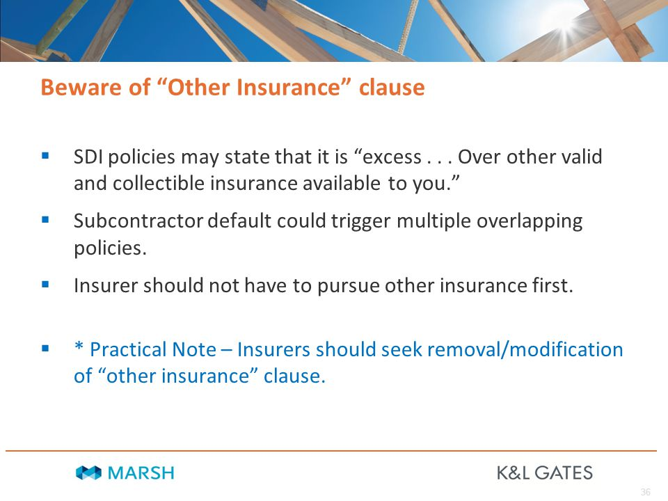 36 Beware of Other Insurance clause  SDI policies may state that it is excess...