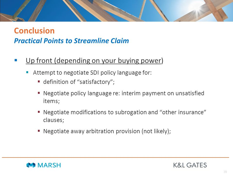 39 Conclusion Practical Points to Streamline Claim  Up front (depending on your buying power)  Attempt to negotiate SDI policy language for:  definition of satisfactory ;  Negotiate policy language re: interim payment on unsatisfied items;  Negotiate modifications to subrogation and other insurance clauses;  Negotiate away arbitration provision (not likely);