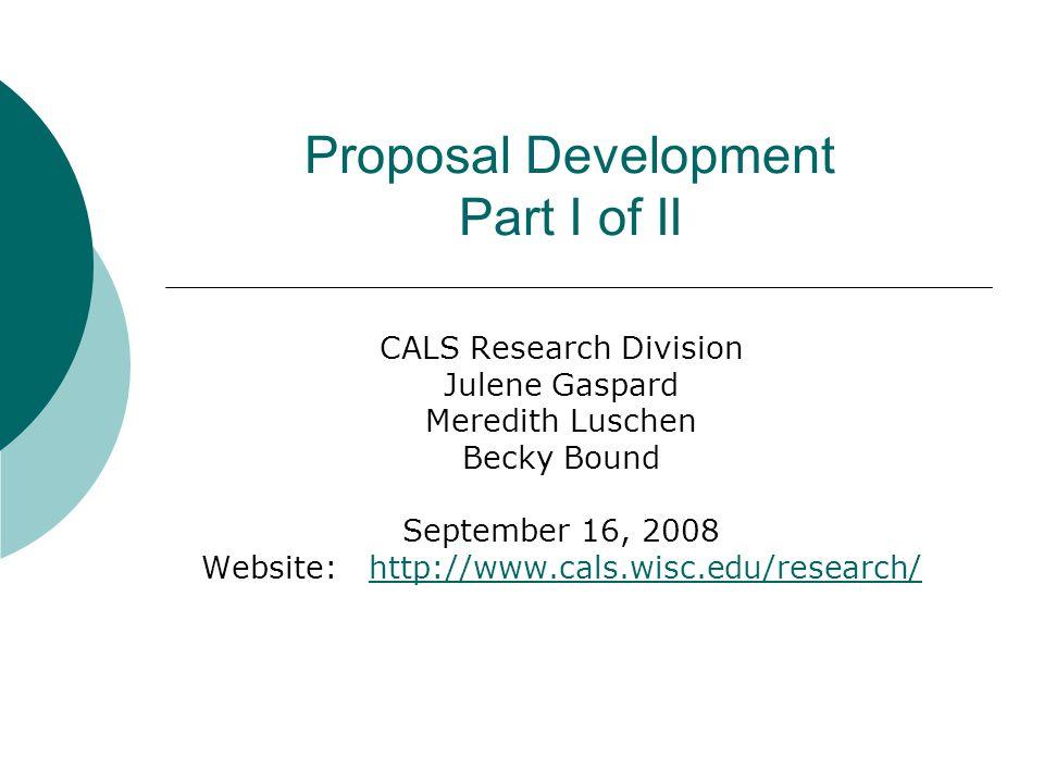 Proposal Development Part I of II CALS Research Division Julene Gaspard Meredith Luschen Becky Bound September 16, 2008 Website: http://www.cals.wisc.edu/research/http://www.cals.wisc.edu/research/